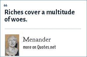 Menander: Riches cover a multitude of woes.