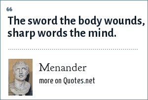 Menander: The sword the body wounds, sharp words the mind.