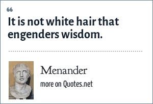 Menander: It is not white hair that engenders wisdom.