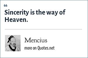 Mencius: Sincerity is the way of Heaven.