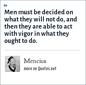 Mencius: Men must be decided on what they will not do, and then they are able to act with vigor in what they ought to do.