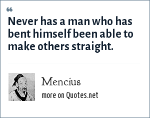 Mencius: Never has a man who has bent himself been able to make others straight.
