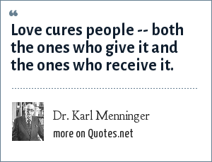 Dr. Karl Menninger: Love cures people -- both the ones who give it and the ones who receive it.