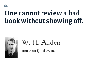 W. H. Auden: One cannot review a bad book without showing off.
