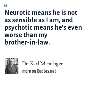 Dr. Karl Menninger: Neurotic means he is not as sensible as I am, and psychotic means he's even worse than my brother-in-law.