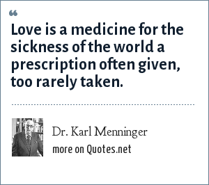 Dr. Karl Menninger: Love is a medicine for the sickness of the world a prescription often given, too rarely taken.