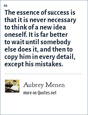 Aubrey Menen: The essence of success is that it is never necessary to think of a new idea oneself. It is far better to wait until somebody else does it, and then to copy him in every detail, except his mistakes.