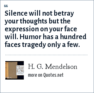 H. G. Mendelson: Silence will not betray your thoughts but the expression on your face will. Humor has a hundred faces tragedy only a few.