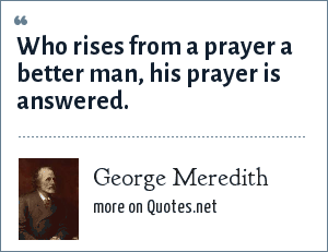 George Meredith: Who rises from a prayer a better man, his prayer is answered.