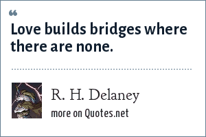 R. H. Delaney: Love builds bridges where there are none.