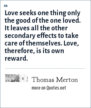Thomas Merton: Love seeks one thing only the good of the one loved. It leaves all the other secondary effects to take care of themselves. Love, therefore, is its own reward.
