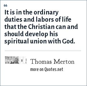 Thomas Merton: It is in the ordinary duties and labors of life that the Christian can and should develop his spiritual union with God.