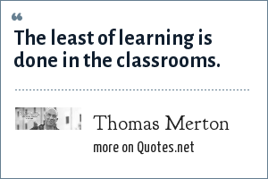 Thomas Merton: The least of learning is done in the classrooms.