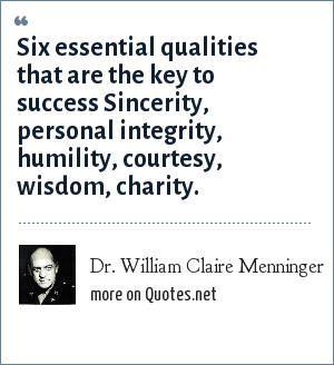 Dr. William Claire Menninger: Six essential qualities that are the key to success Sincerity, personal integrity, humility, courtesy, wisdom, charity.
