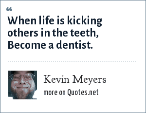 Kevin Meyers: When life is kicking others in the teeth, Become a dentist.