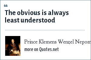 Prince Klemens Wenzel Nepomuk Lothar von Metternich: The obvious is always least understood