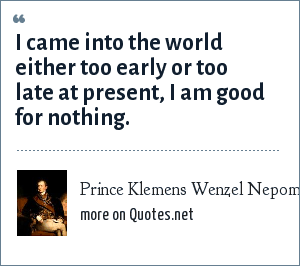 Prince Klemens Wenzel Nepomuk Lothar von Metternich: I came into the world either too early or too late at present, I am good for nothing.