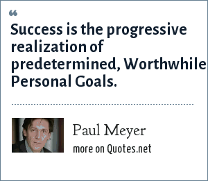 Paul Meyer: Success is the progressive realization of predetermined, Worthwhile, Personal Goals.