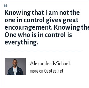 Alexander Michael: Knowing that I am not the one in control gives great encouragement. Knowing the One who is in control is everything.