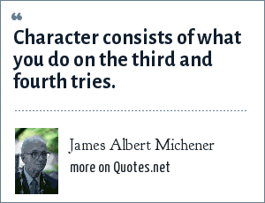 James Albert Michener: Character consists of what you do on the third and fourth tries.