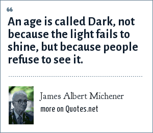 James Albert Michener: An age is called Dark, not because the light fails to shine, but because people refuse to see it.