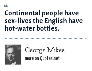 George Mikes: Continental people have sex-lives the English have hot-water bottles.