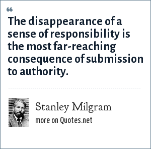 Stanley Milgram: The disappearance of a sense of responsibility is the most far-reaching consequence of submission to authority.