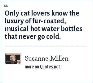 Susanne Millen: Only cat lovers know the luxury of fur-coated, musical hot water bottles that never go cold.