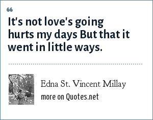 Edna St. Vincent Millay: It's not love's going hurts my days But that it went in little ways.