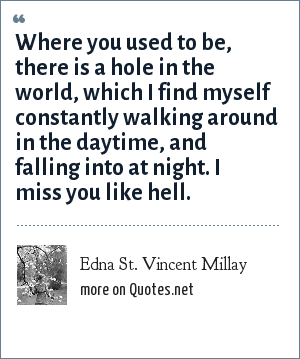 Edna St. Vincent Millay: Where you used to be, there is a hole in the world, which I find myself constantly walking around in the daytime, and falling into at night. I miss you like hell.
