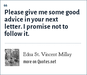 Edna St. Vincent Millay: Please give me some good advice in your next letter. I promise not to follow it.