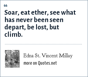 Edna St. Vincent Millay: Soar, eat ether, see what has never been seen depart, be lost, but climb.