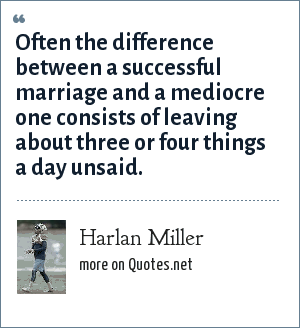 Harlan Miller: Often the difference between a successful marriage and a mediocre one consists of leaving about three or four things a day unsaid.