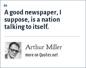 Arthur Miller: A good newspaper, I suppose, is a nation talking to itself.