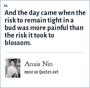 Anais Nin: And the day came when the risk to remain tight in a bud was more painful than the risk it took to blossom.