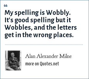 Alan Alexander Milne: My spelling is Wobbly. It's good spelling but it Wobbles, and the letters get in the wrong places.
