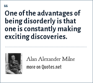 Alan Alexander Milne: One of the advantages of being disorderly is that one is constantly making exciting discoveries.