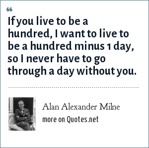 Alan Alexander Milne: If you live to be a hundred, I want to live to be a hundred minus 1 day, so I never have to go through a day without you.