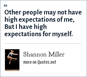 Shannon Miller: Other people may not have high expectations of me, But I have high expectations for myself.