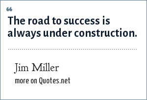 Jim Miller: The road to success is always under construction.
