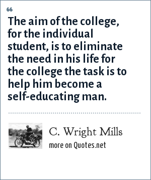 C. Wright Mills: The aim of the college, for the individual student, is to eliminate the need in his life for the college the task is to help him become a self-educating man.