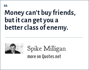 Spike Milligan: Money can't buy friends, but it can get you a better class of enemy.