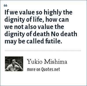 Yukio Mishima: If we value so highly the dignity of life, how can we not also value the dignity of death No death may be called futile.