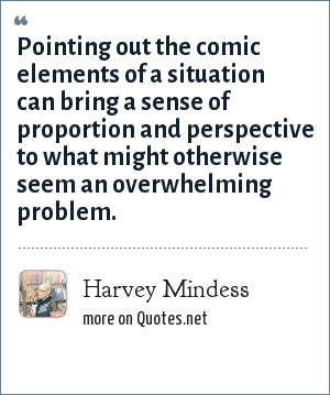 Harvey Mindess: Pointing out the comic elements of a situation can bring a sense of proportion and perspective to what might otherwise seem an overwhelming problem.