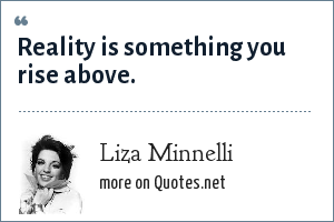 Liza Minnelli: Reality is something you rise above.