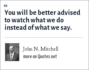John N. Mitchell: You will be better advised to watch what we do instead of what we say.