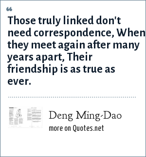 Deng Ming-Dao: Those truly linked don't need correspondence, When they meet again after many years apart, Their friendship is as true as ever.