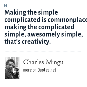 Charles Mingu: Making the simple complicated is commonplace making the complicated simple, awesomely simple, that's creativity.