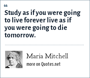 Maria Mitchell: Study as if you were going to live forever live as if you were going to die tomorrow.