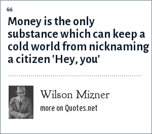 Wilson Mizner: Money is the only substance which can keep a cold world from nicknaming a citizen 'Hey, you'